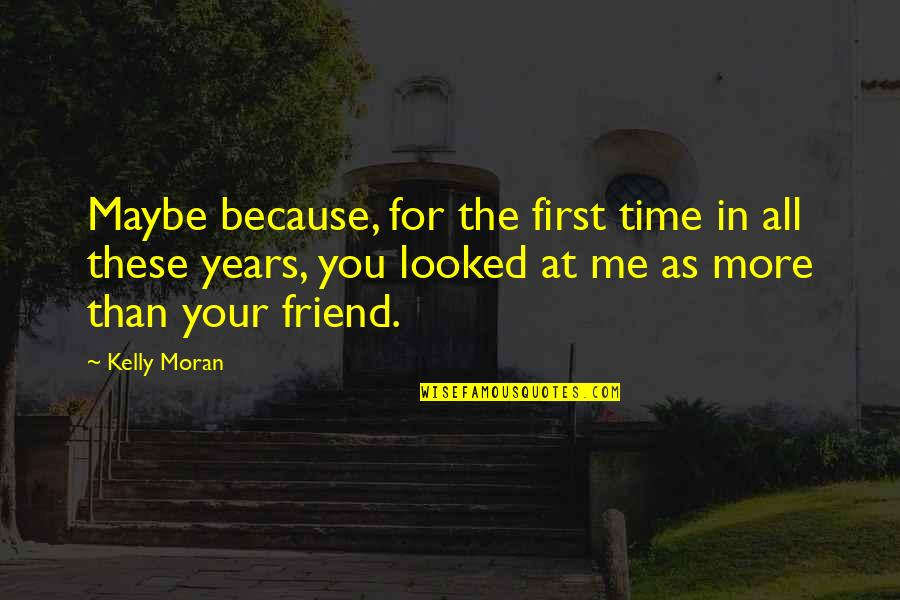 First Best Friend Quotes By Kelly Moran: Maybe because, for the first time in all