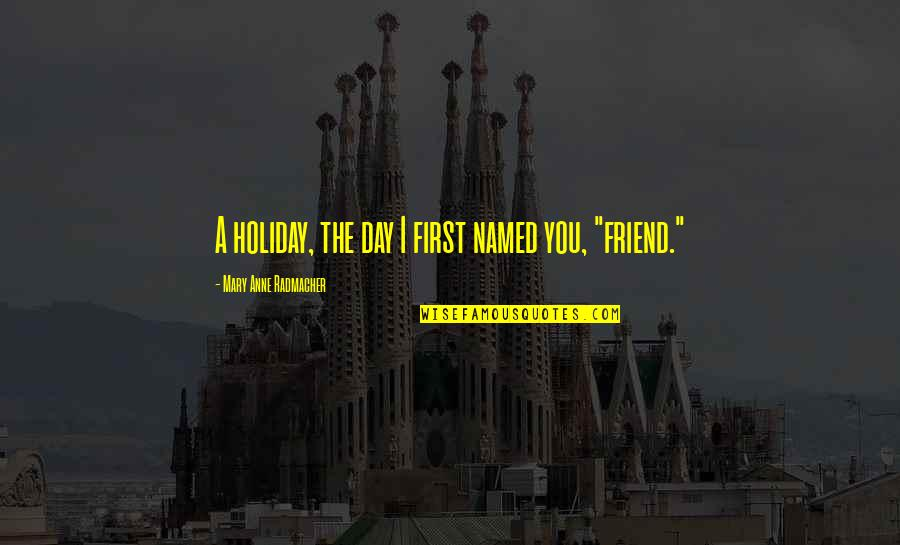 First Best Friend Quotes By Mary Anne Radmacher: A holiday, the day I first named you,