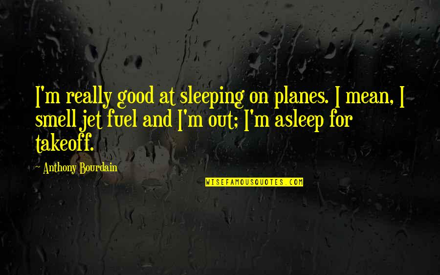 First Born Boy Quotes By Anthony Bourdain: I'm really good at sleeping on planes. I