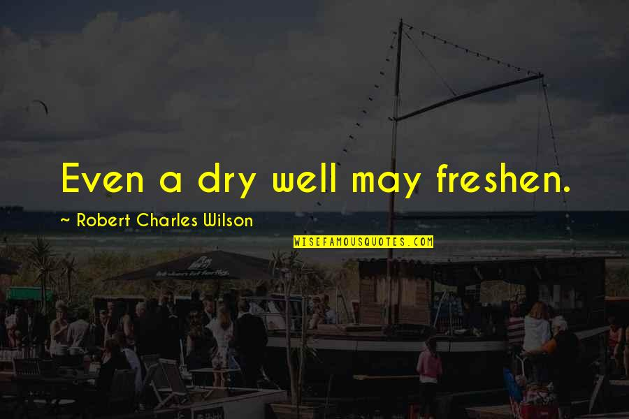 First Born Boy Quotes By Robert Charles Wilson: Even a dry well may freshen.