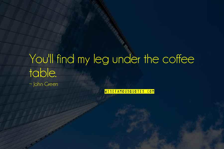First Day Back Quotes By John Green: You'll find my leg under the coffee table.
