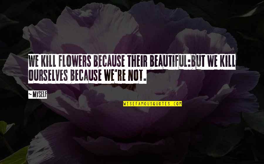 First Day Back Quotes By Myself: We kill flowers because their beautiful:but we kill