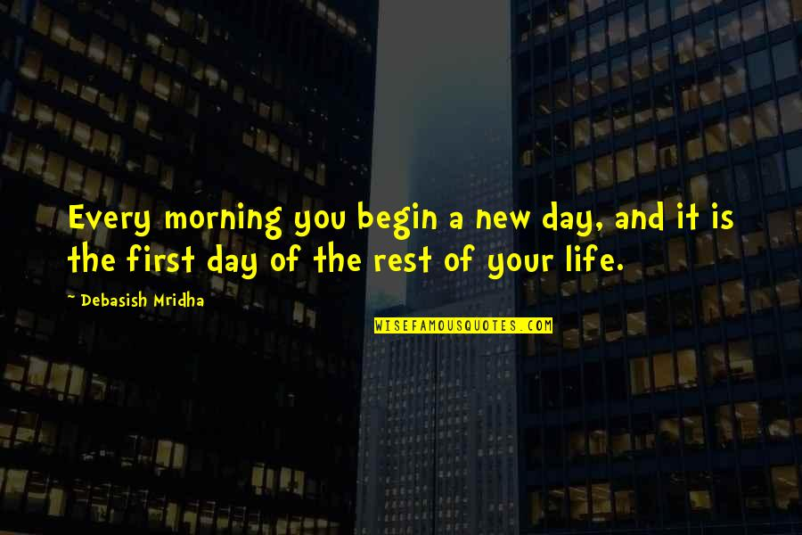 First Day Rest My Life Quotes By Debasish Mridha: Every morning you begin a new day, and