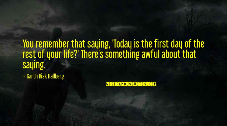 First Day Rest My Life Quotes By Garth Risk Hallberg: You remember that saying, 'Today is the first