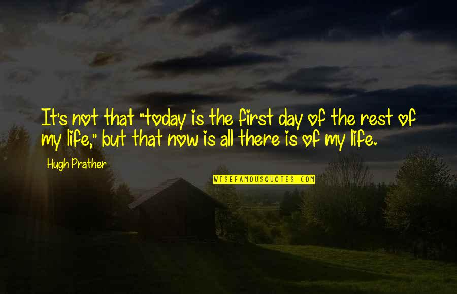 "First Day Rest My Life Quotes By Hugh Prather: It's not that ""today is the first day"
