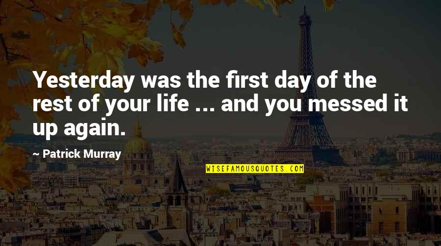 First Day Rest My Life Quotes By Patrick Murray: Yesterday was the first day of the rest