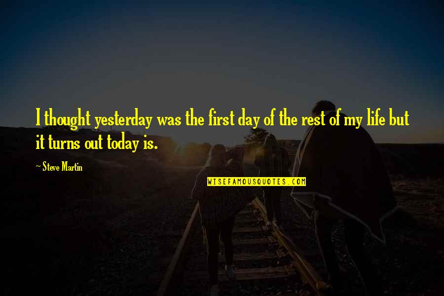 First Day Rest My Life Quotes By Steve Martin: I thought yesterday was the first day of