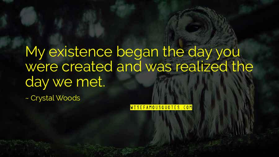 First Day We Met Love Quotes By Crystal Woods: My existence began the day you were created