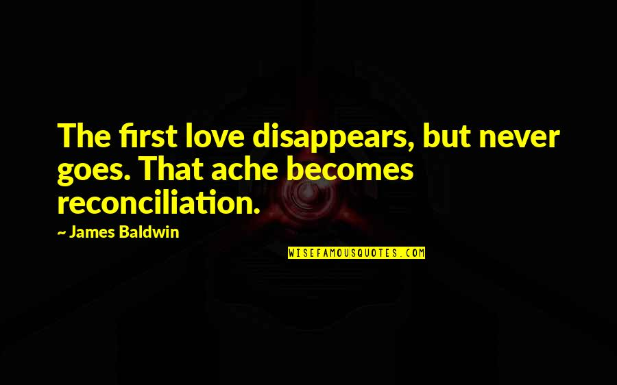 First Heartbreak Quotes By James Baldwin: The first love disappears, but never goes. That
