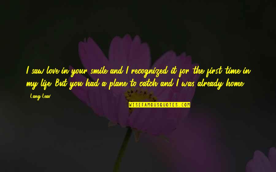 First Home Love Quotes By Lang Leav: I saw love in your smile and I