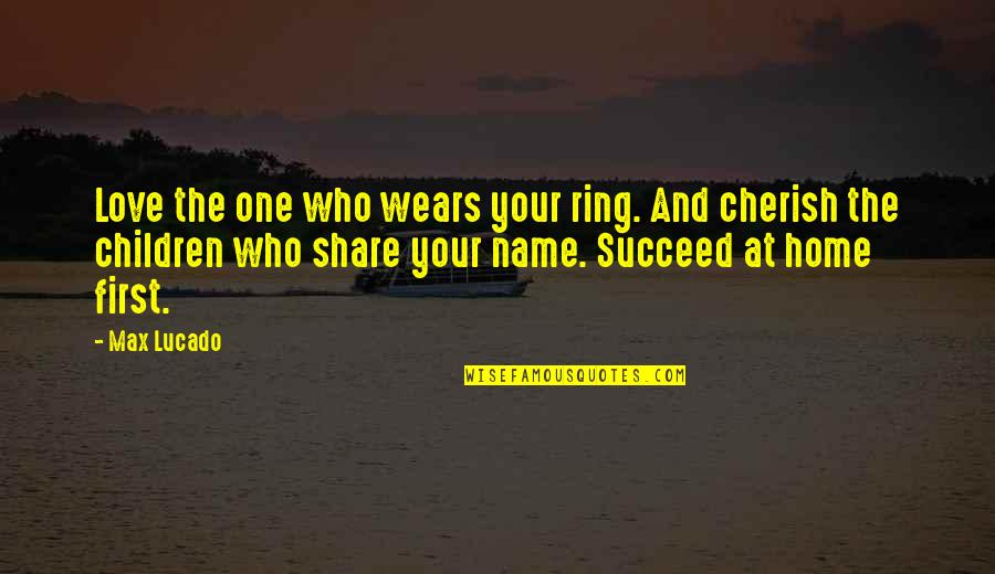 First Home Love Quotes By Max Lucado: Love the one who wears your ring. And