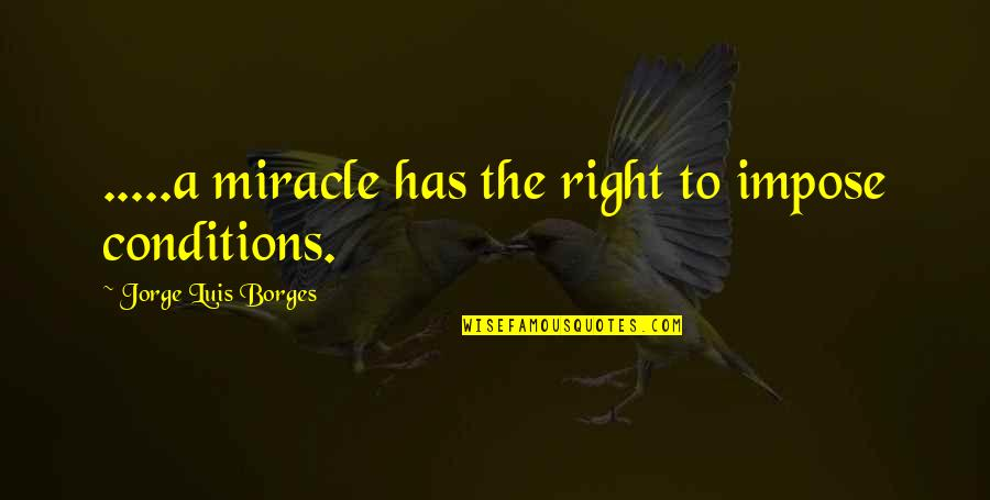 First Infatuation Quotes By Jorge Luis Borges: .....a miracle has the right to impose conditions.