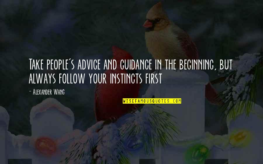 First Instincts Quotes By Alexander Wang: Take people's advice and guidance in the beginning,