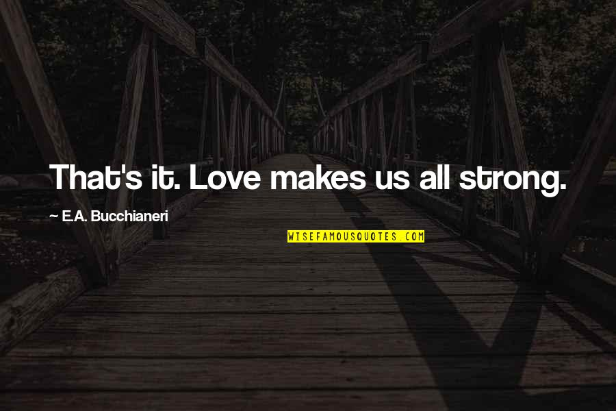 First Love And True Love Quotes By E.A. Bucchianeri: That's it. Love makes us all strong.