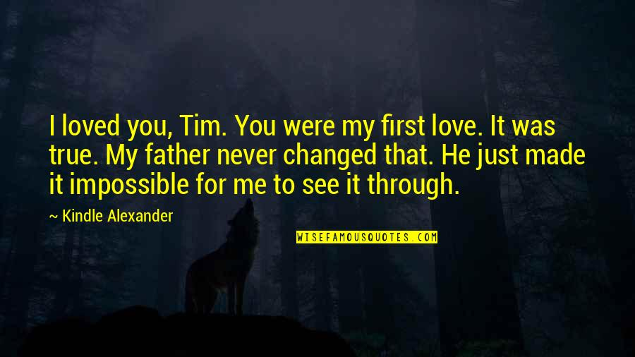 First Love And True Love Quotes By Kindle Alexander: I loved you, Tim. You were my first