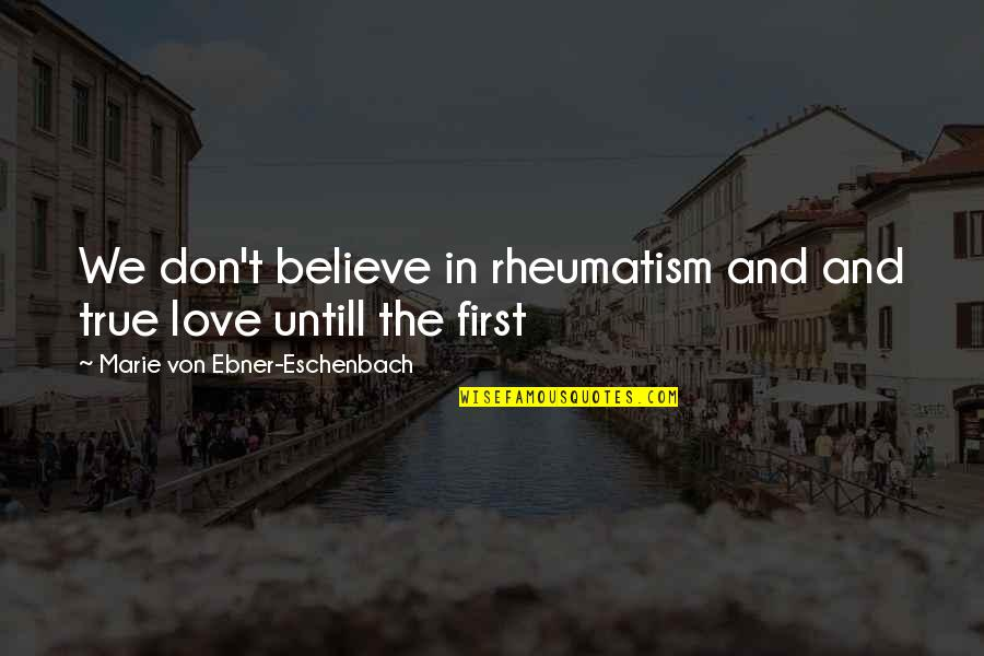 First Love And True Love Quotes By Marie Von Ebner-Eschenbach: We don't believe in rheumatism and and true
