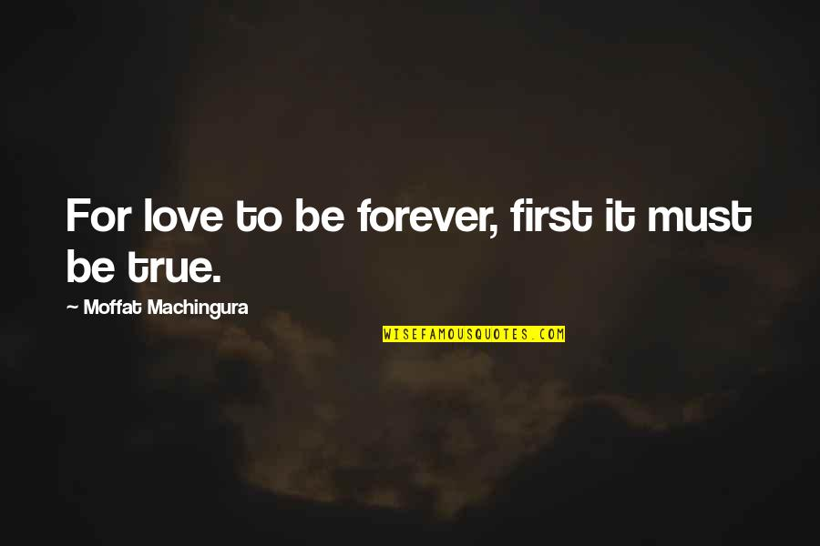 First Love And True Love Quotes By Moffat Machingura: For love to be forever, first it must