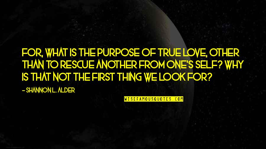 First Love And True Love Quotes By Shannon L. Alder: For, what is the purpose of true love,