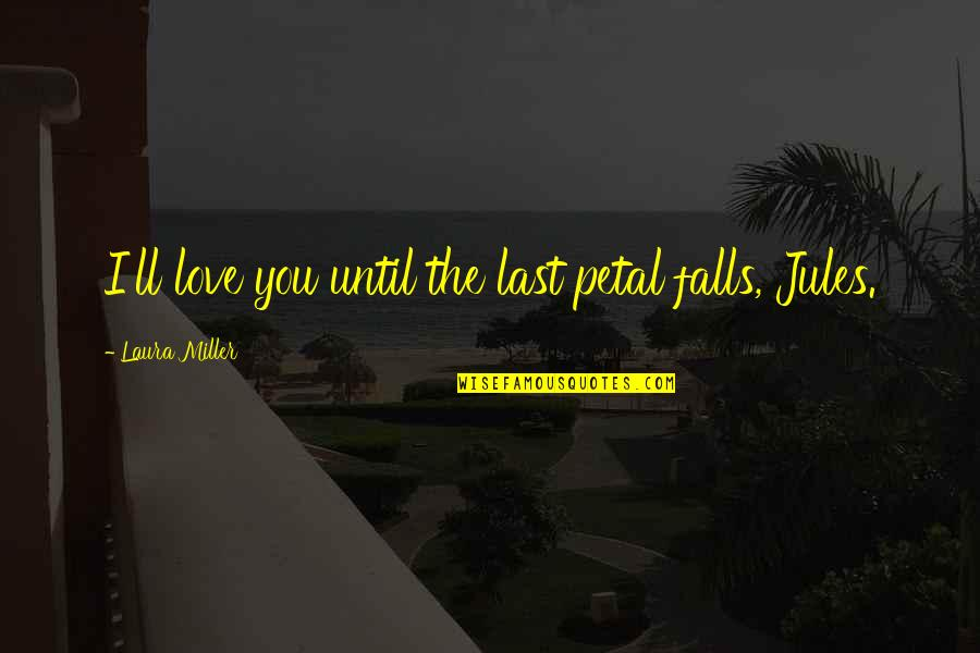 First Love Last Forever Quotes By Laura Miller: I'll love you until the last petal falls,