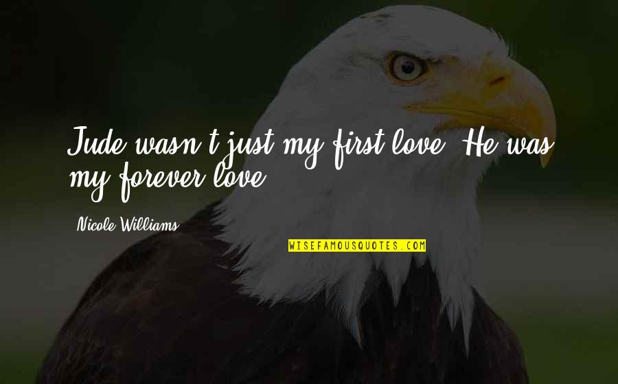 First Love Last Forever Quotes By Nicole Williams: Jude wasn't just my first love. He was