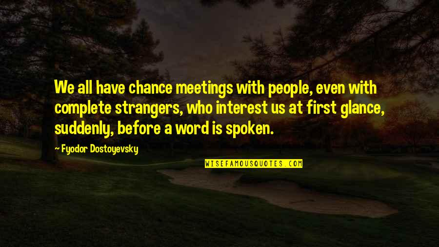 First Meetings Quotes By Fyodor Dostoyevsky: We all have chance meetings with people, even