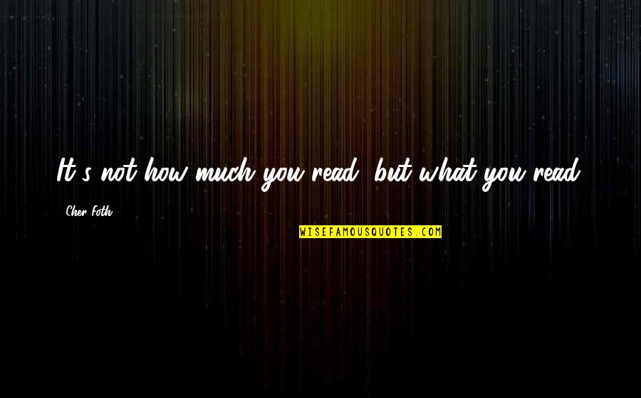First Monthsary For Him Quotes By Cher Foth: It's not how much you read, but what