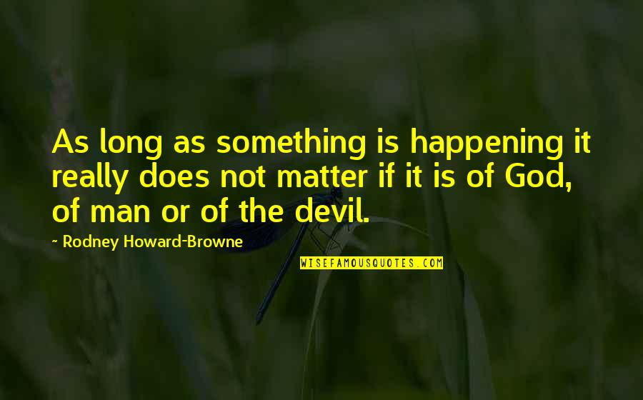 First Monthsary For Him Quotes By Rodney Howard-Browne: As long as something is happening it really