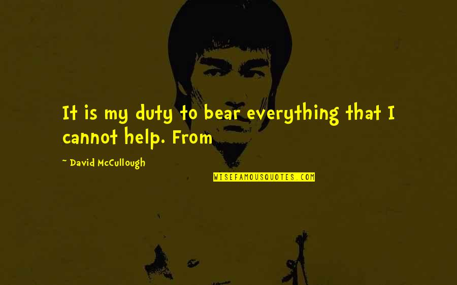 First Of The Month Quotes By David McCullough: It is my duty to bear everything that