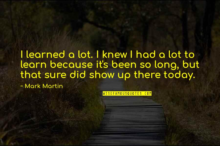 First Of The Month Quotes By Mark Martin: I learned a lot. I knew I had