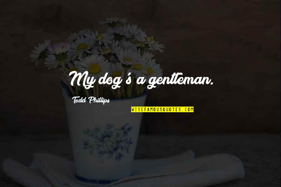 First Of The Month Quotes By Todd Phillips: My dog's a gentleman.