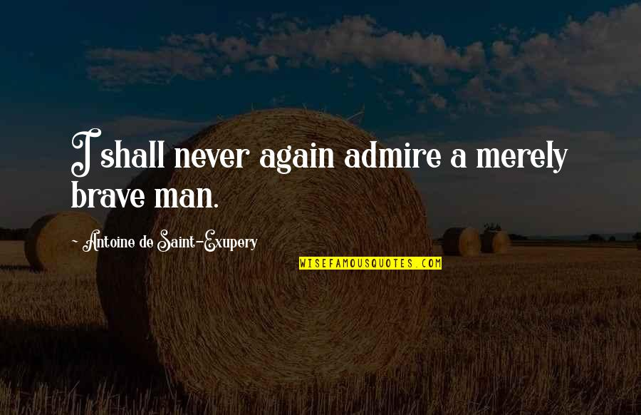 First Person Plural Quotes By Antoine De Saint-Exupery: I shall never again admire a merely brave