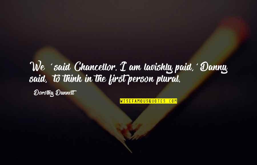 First Person Plural Quotes By Dorothy Dunnett: We?' said Chancellor.'I am lavishly paid,' Danny said,