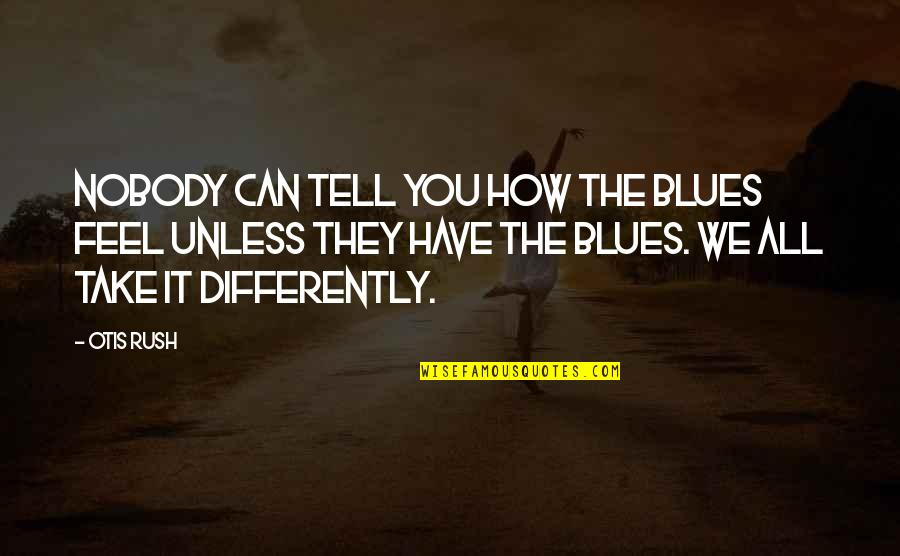First Person Plural Quotes By Otis Rush: Nobody can tell you how the blues feel
