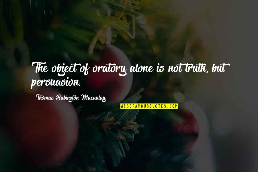 First Person Plural Quotes By Thomas Babington Macaulay: The object of oratory alone is not truth,