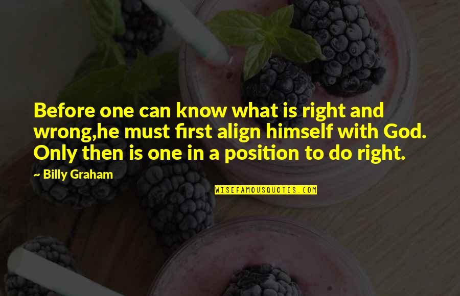 First Position Quotes By Billy Graham: Before one can know what is right and