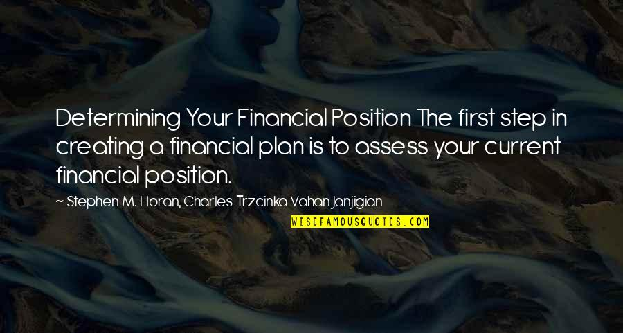 First Position Quotes By Stephen M. Horan, Charles Trzcinka Vahan Janjigian: Determining Your Financial Position The first step in