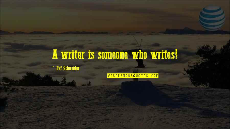 First Sergeants Quotes By Pat Schneider: A writer is someone who writes!