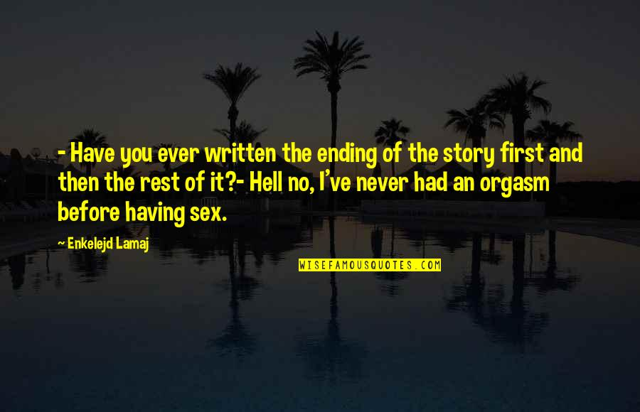 First Sex Quotes By Enkelejd Lamaj: - Have you ever written the ending of