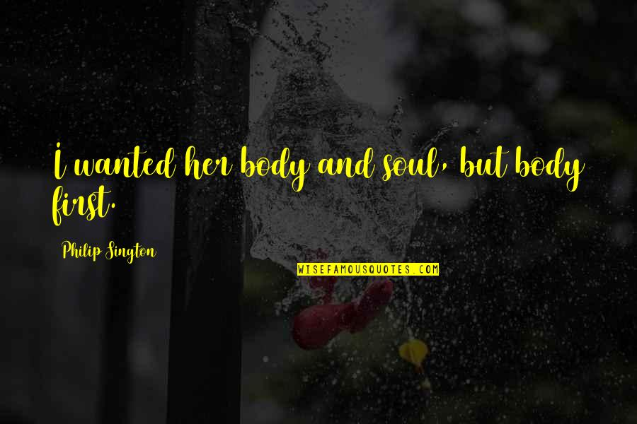 First Sex Quotes By Philip Sington: I wanted her body and soul, but body