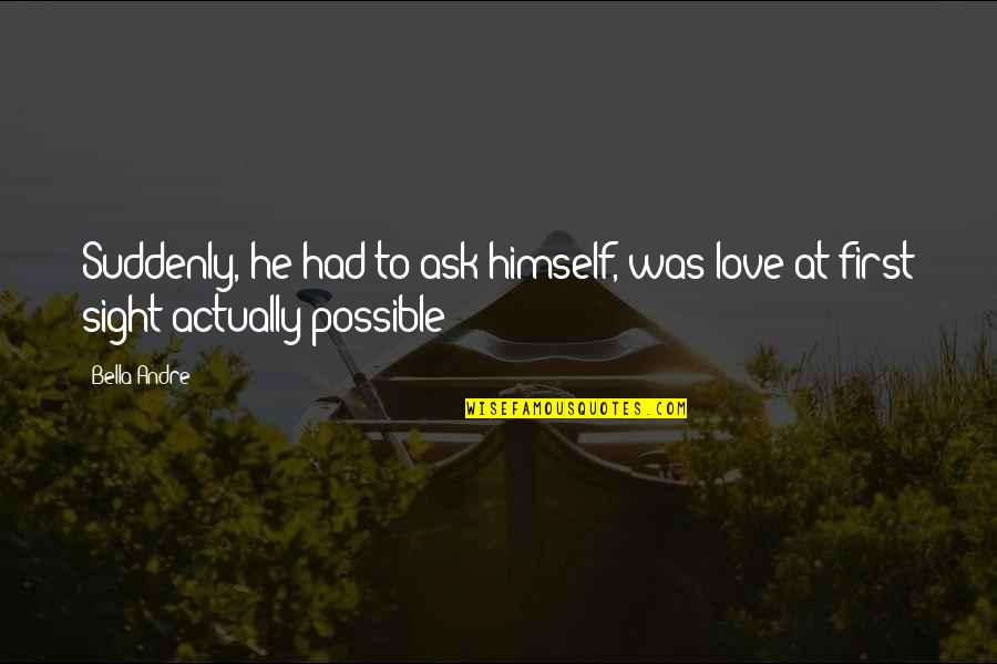 First Sight Love Quotes By Bella Andre: Suddenly, he had to ask himself, was love