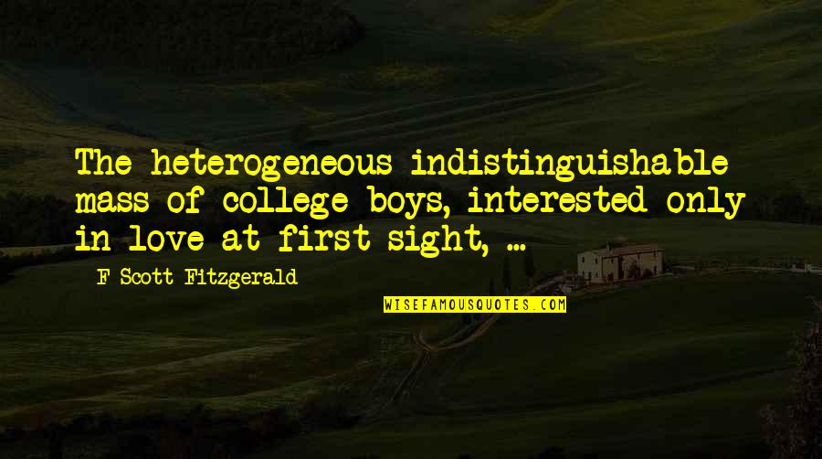 First Sight Love Quotes By F Scott Fitzgerald: The heterogeneous indistinguishable mass of college boys, interested