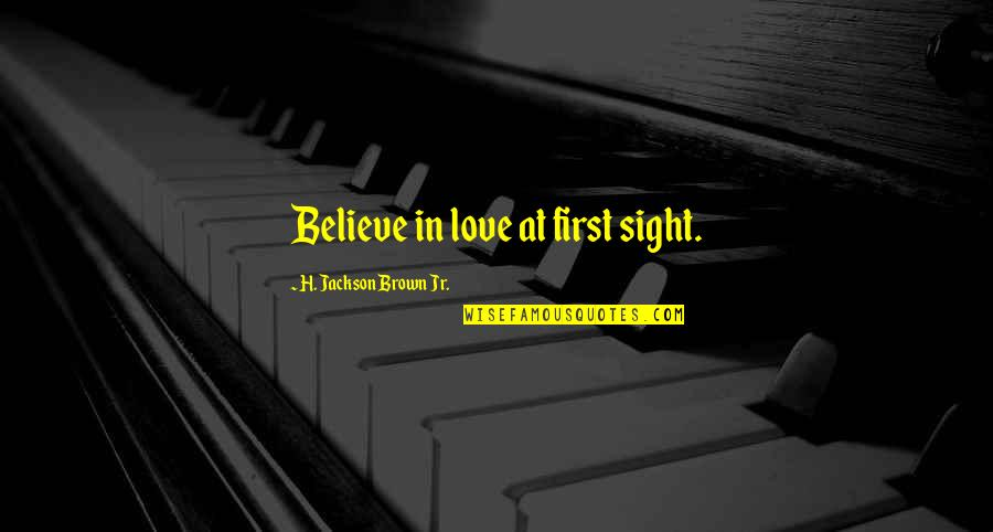 First Sight Love Quotes By H. Jackson Brown Jr.: Believe in love at first sight.