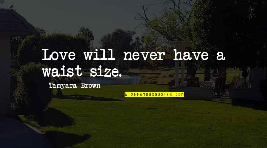 First Sight Love Quotes By Tamyara Brown: Love will never have a waist size.