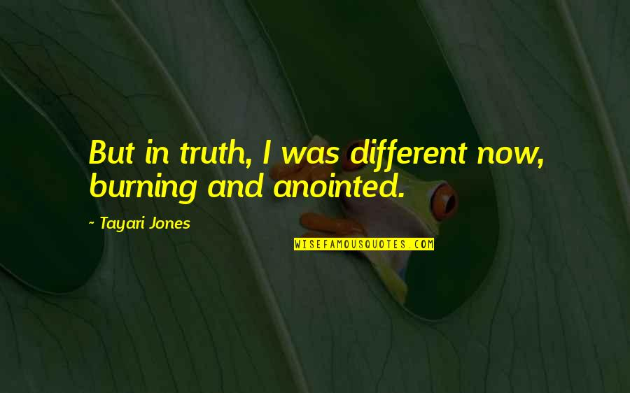 First Sight Love Quotes By Tayari Jones: But in truth, I was different now, burning