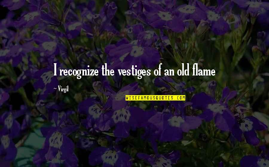 First Sight Love Quotes By Virgil: I recognize the vestiges of an old flame