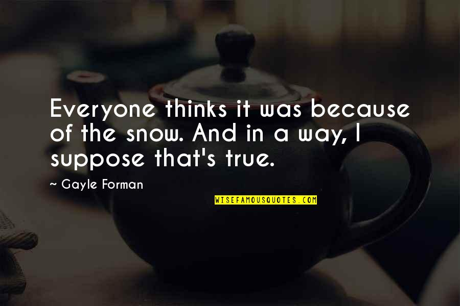 First Snow Quotes By Gayle Forman: Everyone thinks it was because of the snow.