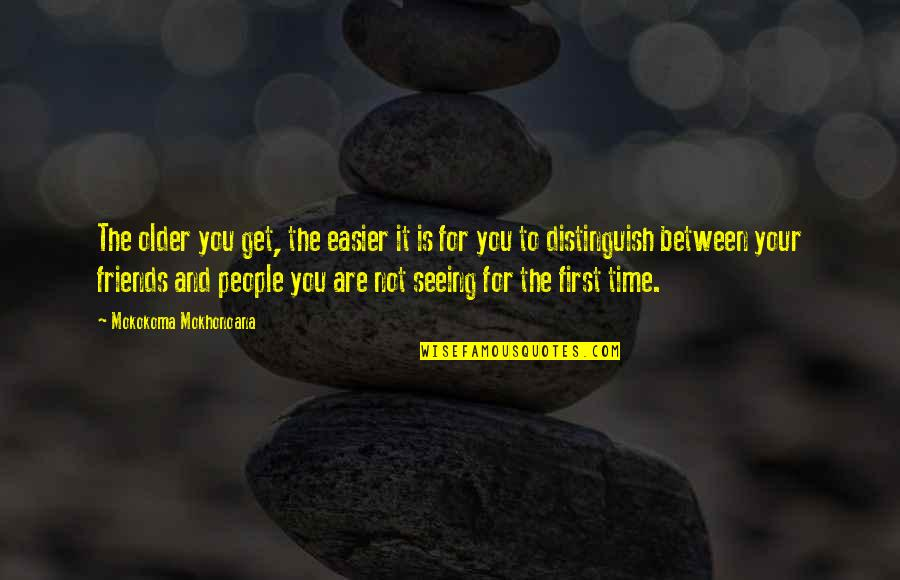 First Time Friendship Quotes By Mokokoma Mokhonoana: The older you get, the easier it is