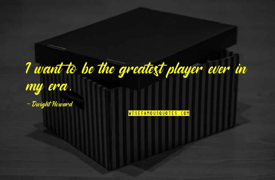 Firstnovel Quotes By Dwight Howard: I want to be the greatest player ever