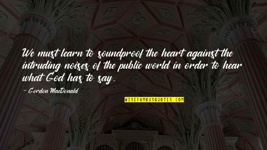 Firstnovel Quotes By Gordon MacDonald: We must learn to soundproof the heart against