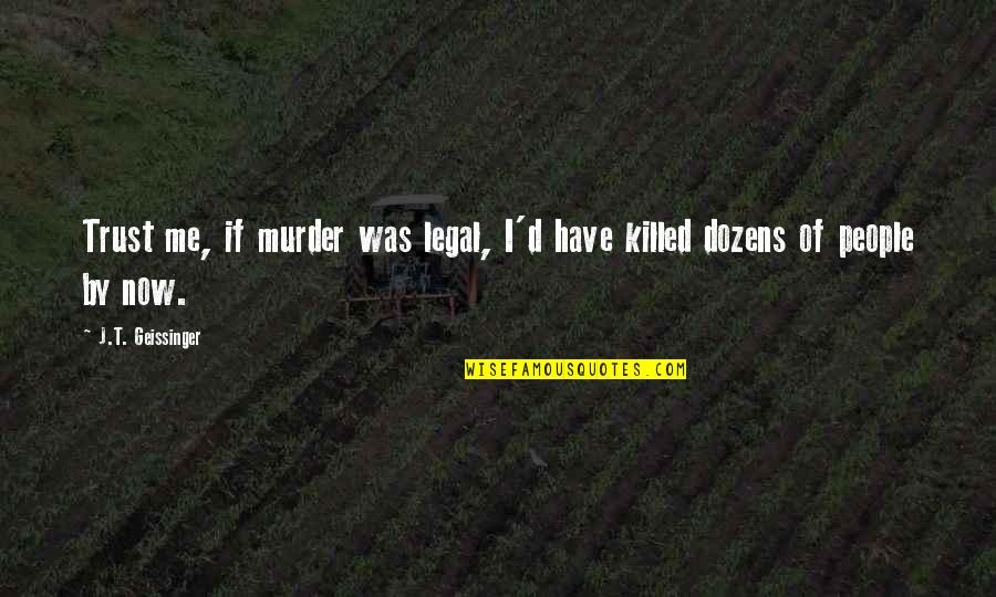 Firstnovel Quotes By J.T. Geissinger: Trust me, if murder was legal, I'd have
